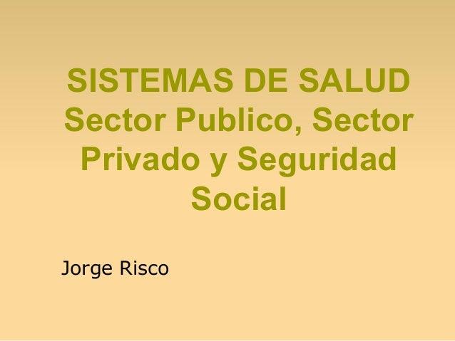 SISTEMAS DE SALUD Sector Publico, Sector Privado y Seguridad Social Jorge Risco