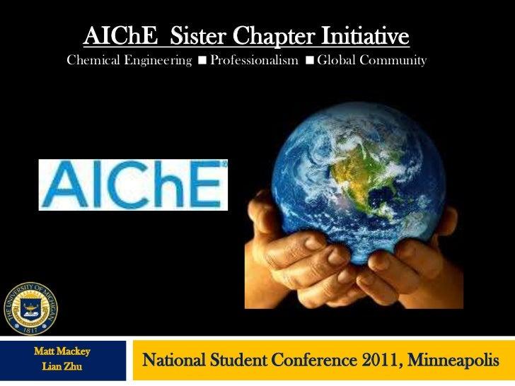 AIChE Sister Chapter Initiative      Chemical Engineering Professionalism Global CommunityMatt Mackey Lian Zhu        Na...