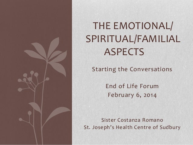 THE EMOTIONAL/ SPIRITUAL/FAMILIAL ASPECTS Starting the Conversations End of Life Forum February 6, 2014  Sister Costanza R...