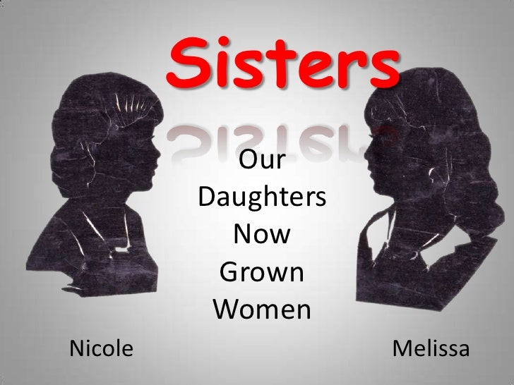 Sisters<br />Our<br />Daughters<br />Now<br />Grown<br />Women<br />Melissa<br />Nicole<br />