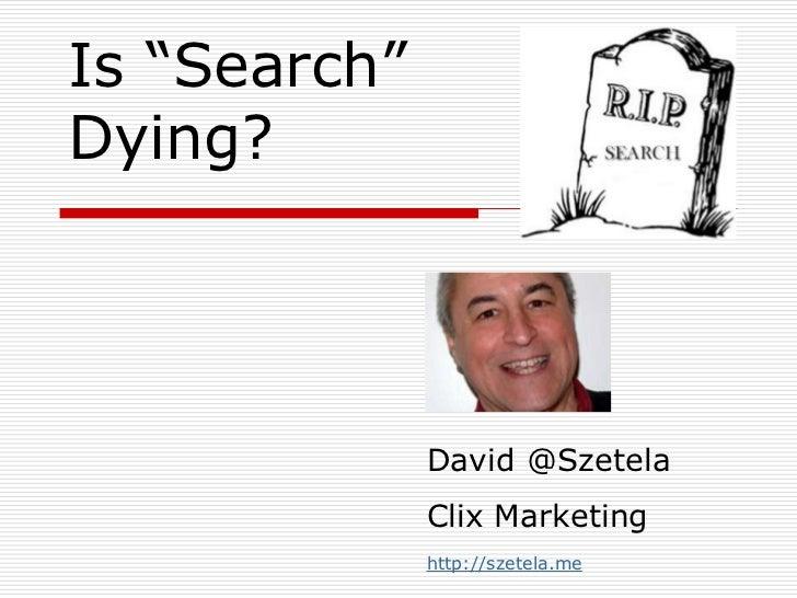 "Is ""Search"" Dying?<br />David @SzetelaClix Marketing<br />http://szetela.me<br />"