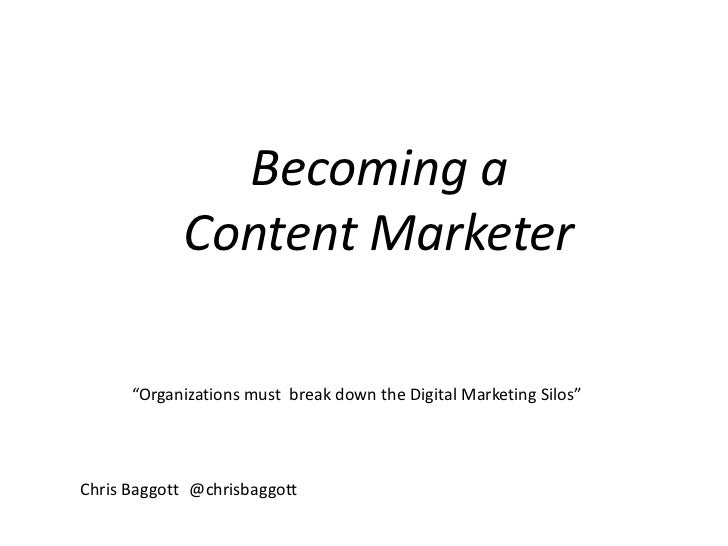 "Becoming a <br />Content Marketer<br />""Organizations must  break down the Digital Marketing Silos""<br />Chris Baggott	@ch..."