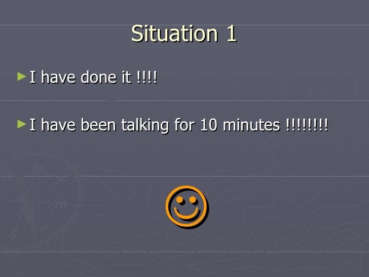 Situation 1 <ul><li>I have done it !!!!  </li></ul><ul><li>I have been talking for 10 minutes !!!!!!!! </li></ul><ul><li>...
