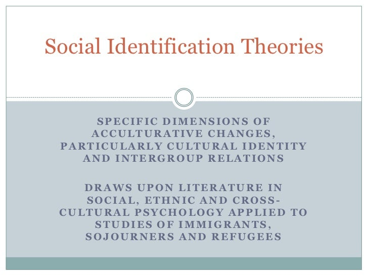 Social Identification Theories      SPECIFIC DIMENSIONS OF     ACCULTURATIVE CHANGES, PARTICULARLY CULTURAL IDENTITY    AN...