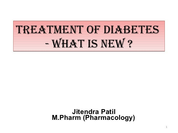 TREATMENT OF DIABETES    - WHAT IS NEW ?          Jitendra Patil     M.Pharm (Pharmacology)                              1