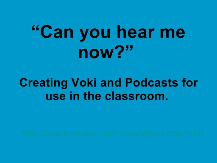 """Can you hear me        now?"" Creating Voki and Podcasts for     use in the classroom.   http://teachertube.com/viewVideo...."
