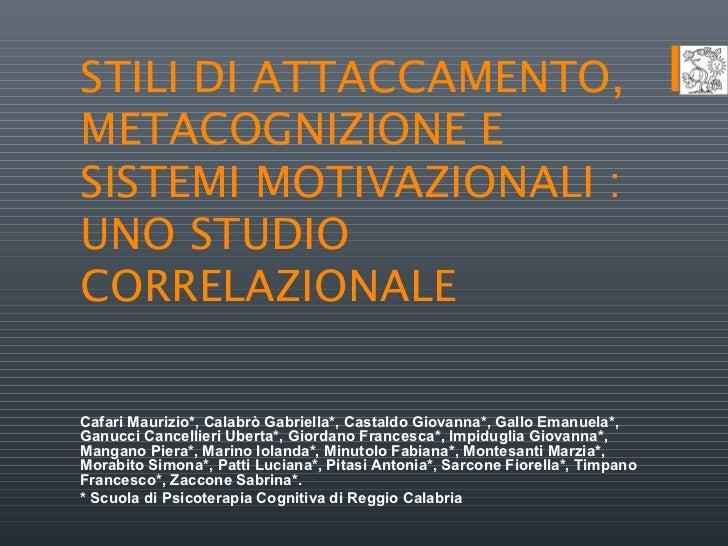 STILI DI ATTACCAMENTO,METACOGNIZIONE ESISTEMI MOTIVAZIONALI :UNO STUDIOCORRELAZIONALECafari Maurizio*, Calabrò Gabriella*,...