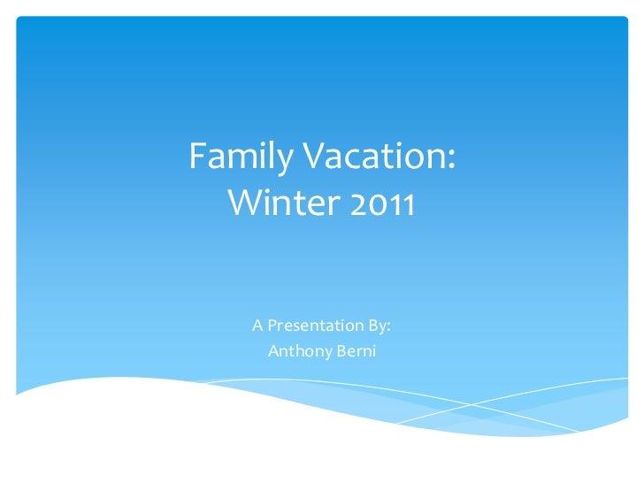 Family Vacation:  Winter 2011   A Presentation By:     Anthony Berni