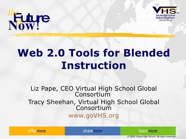 Web 2.0 Tools for Blended Instruction Liz Pape, CEO Virtual High School Global Consortium  Tracy Sheehan, Virtual High Sch...