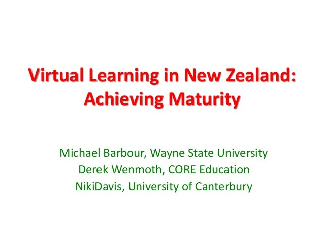 Virtual Learning in New Zealand:       Achieving Maturity   Michael Barbour, Wayne State University      Derek Wenmoth, CO...