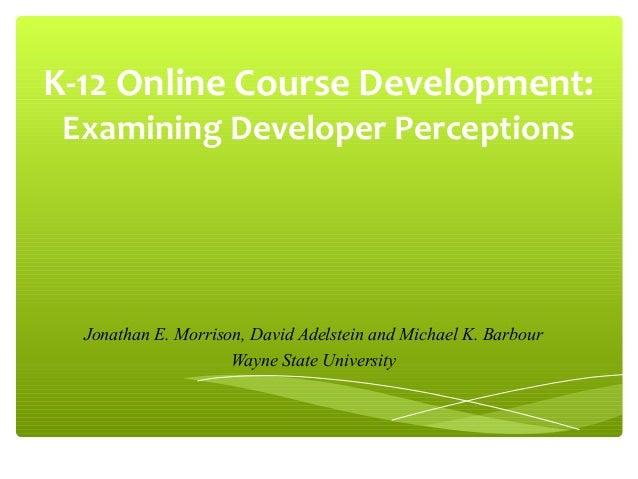 K-12 Online Course Development: Examining Developer Perceptions  Jonathan E. Morrison, David Adelstein and Michael K. Barb...