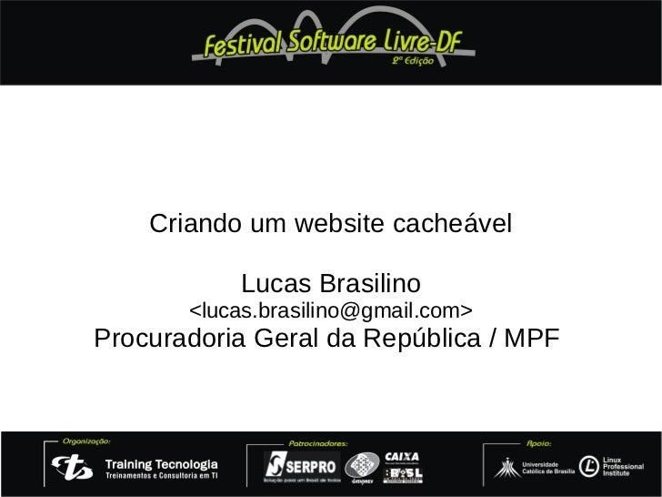 Criando um website cacheável           Lucas Brasilino       <lucas.brasilino@gmail.com>Procuradoria Geral da República / ...