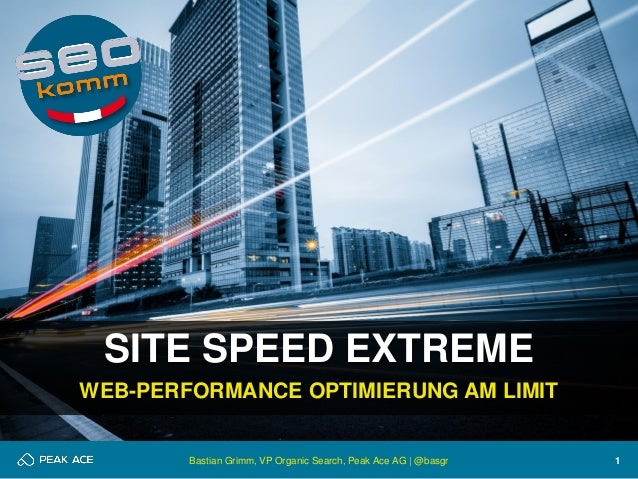 1  SITE SPEED EXTREME  WEB-PERFORMANCE OPTIMIERUNG AM LIMIT  Bastian Grimm, VP Organic Search, Peak Ace AG | @basgr