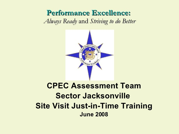 CPEC Assessment Team Sector Jacksonville  Site Visit Just-in-Time Training June 2008 Performance Excellence:  Always Ready...