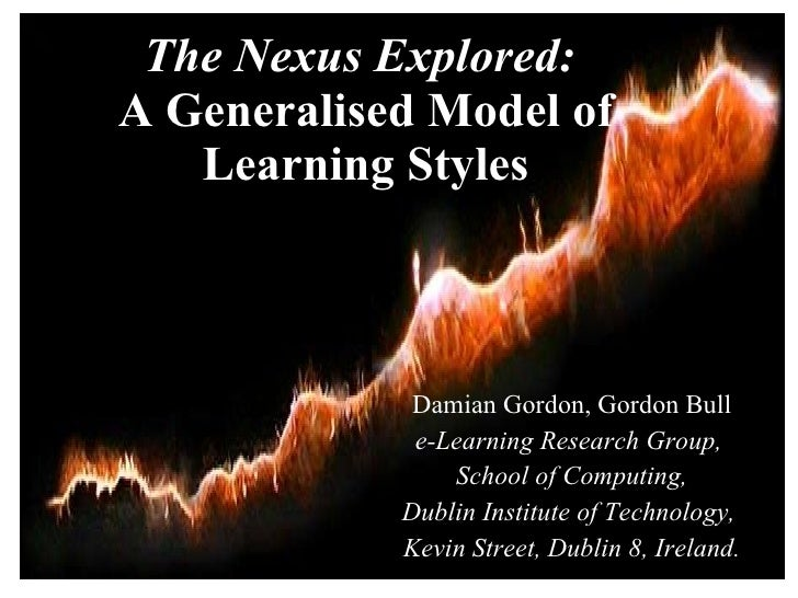 The Nexus Explored:  A Generalised Model of Learning Styles Damian Gordon, Gordon Bull e-Learning Research Group,  School ...
