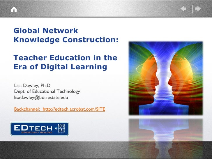 Global Network Knowledge Construction:   Teacher Education in the Era of Digital Learning Lisa Dawley, Ph.D. Dept. of Educ...