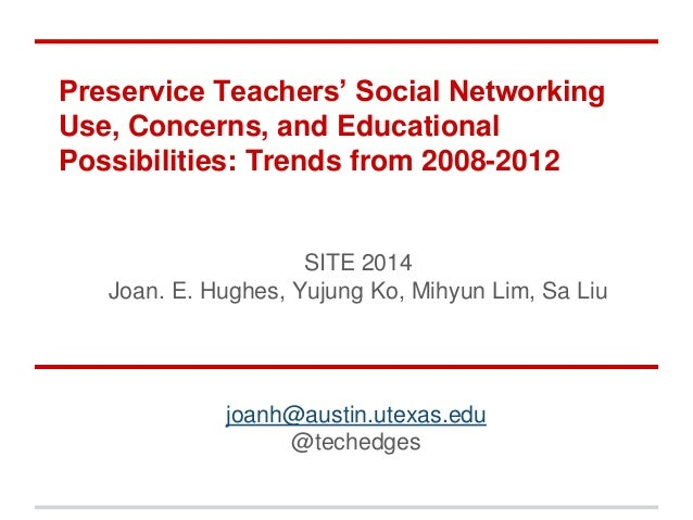 Preservice Teachers' Social Networking Use, Concerns, and Educational Possibilities: Trends from 2008-2012 SITE 2014 Joan....