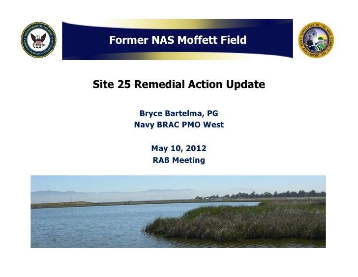 Former NAS Moffett FieldSite 25 Remedial Action Update        Bryce Bartelma, PG       Navy BRAC PMO West          May 10,...