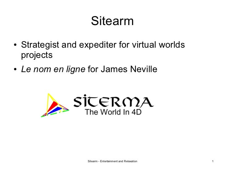 Sitearm●   Strategist and expediter for virtual worlds    projects●   Le nom en ligne for James Neville                   ...