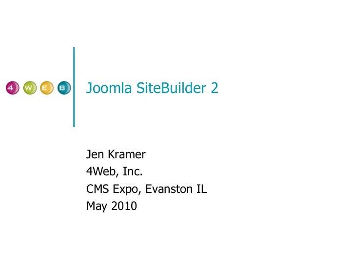 Joomla SiteBuilder 2 Jen Kramer 4Web, Inc. CMS Expo, Evanston IL May 2010
