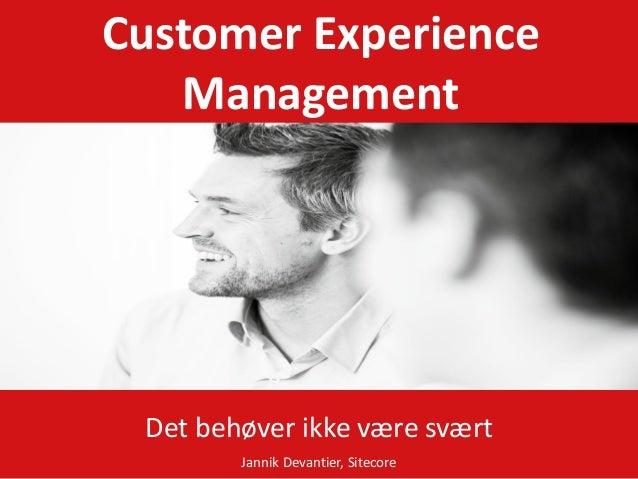 Customer Experience   Management Det behøver ikke være svært        Jannik Devantier, Sitecore