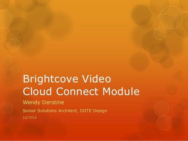 Brightcove VideoCloud Connect ModuleWendy DerstineSenior Solutions Architect, ISITE Design11/7/12