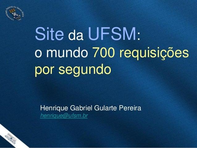 Site da UFSM: o mundo 700 requisições por segundo Henrique Gabriel Gularte Pereira henrique@ufsm.br