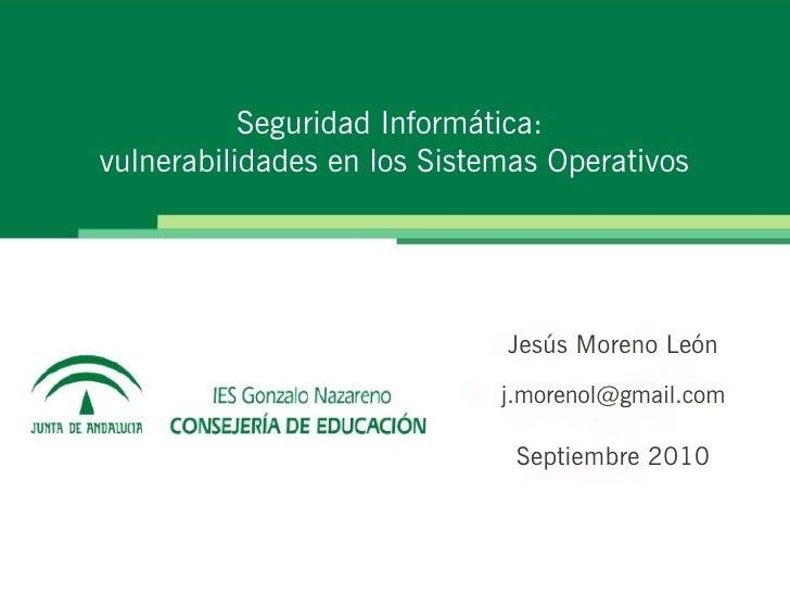 Seguridad Informática: vulnerabilidades en los Sistemas Operativos                                  Jesús Moreno León     ...