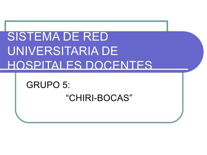"SISTEMA DE RED UNIVERSITARIA DE HOSPITALES DOCENTES GRUPO 5: ""CHIRI-BOCAS"""
