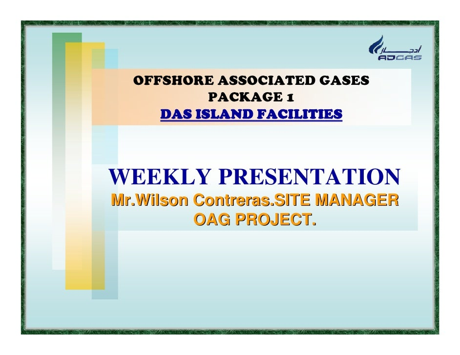 OFFSHORE ASSOCIATED GASES            PACKAGE 1      DAS ISLAND FACILITIES    WEEKLY PRESENTATION Mr.Wilson Contreras.SITE ...