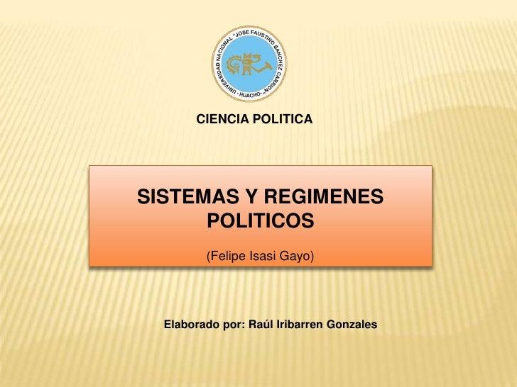 CIENCIA POLITICA<br />SISTEMAS Y REGIMENES POLITICOS<br />(Felipe Isasi Gayo)<br />Elaborado por: Raúl Iribarren Gonzales<...