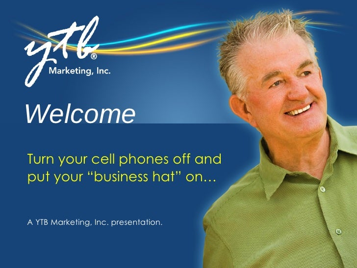 """Welcome A YTB Marketing, Inc. presentation. Turn your cell phones off and  put your """"business hat"""" on…"""