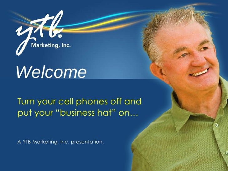 "Welcome A YTB Marketing, Inc. presentation. Turn your cell phones off and  put your ""business hat"" on…"