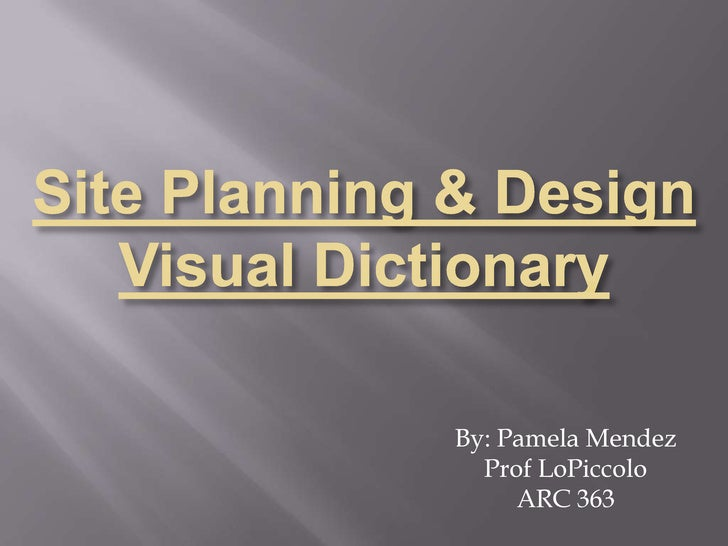 Site Planning & Design Visual Dictionary<br />By: Pamela Mendez<br />Prof LoPiccolo<br />ARC 363<br />