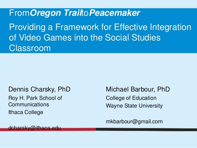 FromOregon TrailtoPeacemakerProviding a Framework for Effective Integrationof Video Games into the Social StudiesClassroom...