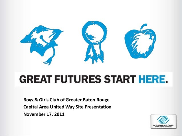 Boys & Girls Club of Greater Baton Rouge Capital Area United Way Site Presentation November 17, 2011