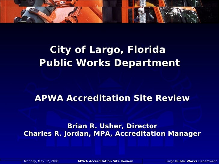 APWA Accreditation Site Review Brian R. Usher, Director Charles R. Jordan, MPA, Accreditation Manager <ul><li>City of Larg...
