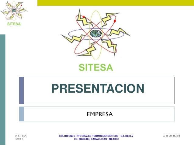 SOLUCIONES INTEGRALES TERMOENERGETICOS S.A DE C.V CD. MADERO, TAMAULIPAS - MEXICO PRESENTACION 03 de julio de 2013© SITESA...