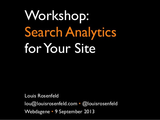 Workshop: Search Analytics forYour Site Louis Rosenfeld lou@louisrosenfeld.com •@louisrosenfeld Webdagene • 9 September 2...