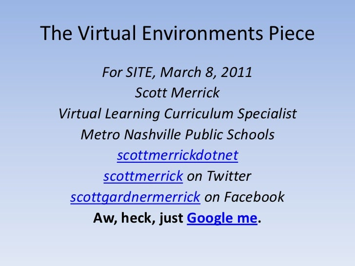 The Virtual Environments Piece<br />For SITE, March 8, 2011<br />Scott Merrick<br />Virtual Learning Curriculum Specialist...