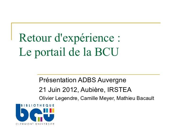 Retour dexpérience :Le portail de la BCU    Présentation ADBS Auvergne    21 Juin 2012, Aubière, IRSTEA    Olivier Legendr...