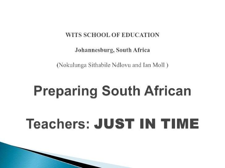 WITS SCHOOL OF EDUCATION Johannesburg, South Africa(NokulungaSithabileNdlovu and Ian Moll )Preparing South African Teacher...