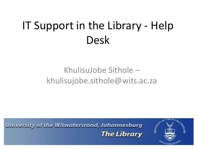 IT Support in the Library - Help Desk KhulisuJobe Sithole – khulisujobe.sithole@wits.ac.za