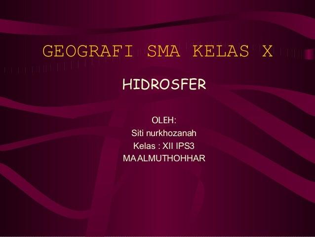 GEOGRAFI SMA KELAS X      HIDROSFER              OLEH:        Siti nurkhozanah         Kelas : XII IPS3       MA ALMUTHOHHAR