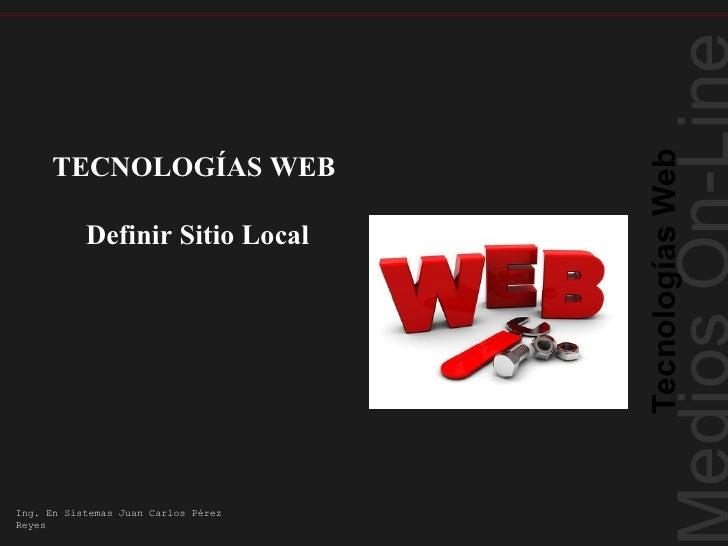 Tecnologías Web      TECNOLOGÍAS WEB           Definir Sitio LocalIng. En Sistemas Juan Carlos PérezReyes