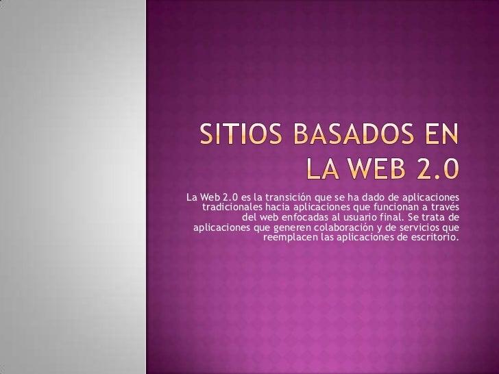 SITIOS BASADOS EN LA WEB 2.0<br />La Web 2.0 es la transición que se ha dado de aplicaciones tradicionales hacia aplicacio...