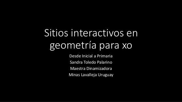 Sitios interactivos en geometría para xo Desde Inicial a Primaria Sandra Toledo Palarino Maestra Dinamizadora Minas Lavall...