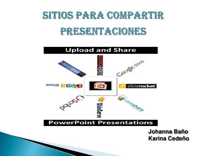 SITIOS PARA COMPARTIR PRESENTACIONES<br />Johanna Baño<br />Karina Cedeño  <br />