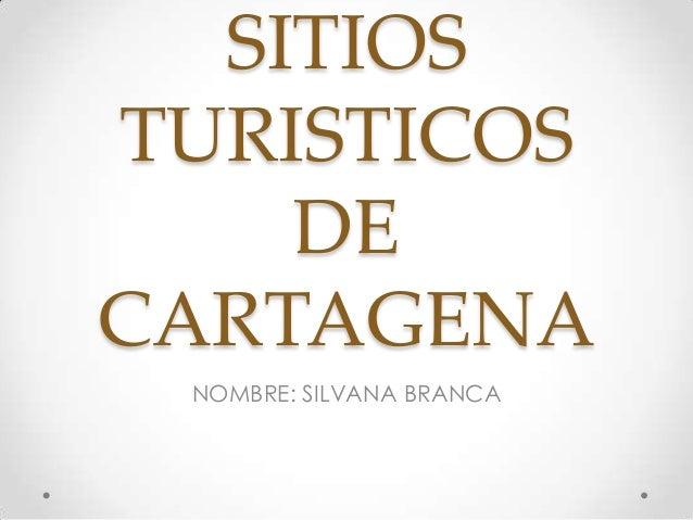 SITIOS TURISTICOS DE CARTAGENA NOMBRE: SILVANA BRANCA