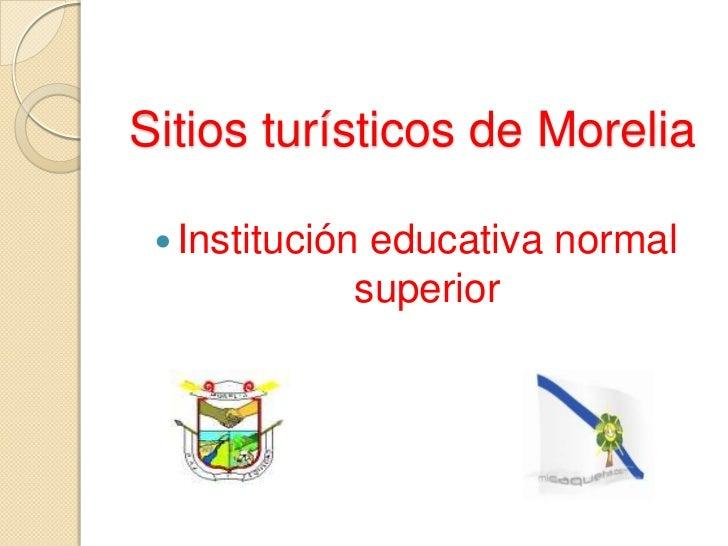 Sitios turísticos de Morelia<br />Institución educativa normal superior<br />